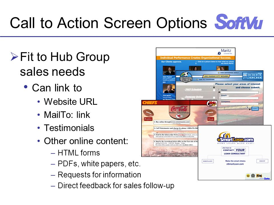 Call to Action Screen Options  Fit to Hub Group sales needs Can link to Website URL MailTo: link Testimonials Other online content: –HTML forms –PDFs, white papers, etc.