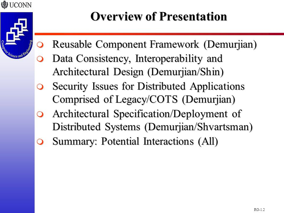 RO-1.2 Overview of Presentation  Reusable Component Framework (Demurjian)  Data Consistency, Interoperability and Architectural Design (Demurjian/Shin)  Security Issues for Distributed Applications Comprised of Legacy/COTS (Demurjian)  Architectural Specification/Deployment of Distributed Systems (Demurjian/Shvartsman)  Summary: Potential Interactions (All)