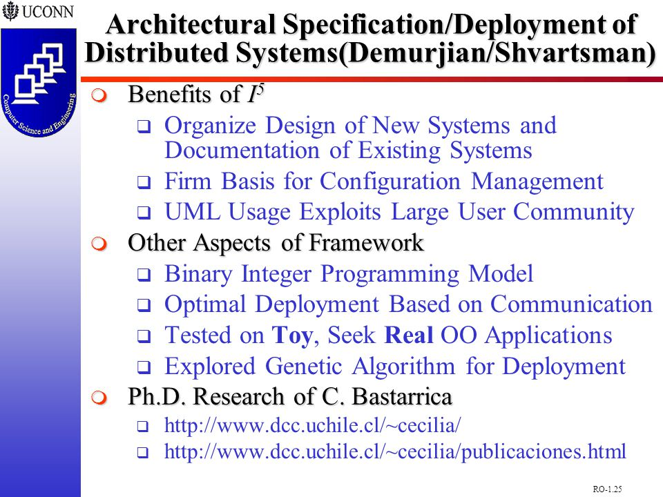 RO-1.25 Architectural Specification/Deployment of Distributed Systems(Demurjian/Shvartsman)  Benefits of I 5  Organize Design of New Systems and Documentation of Existing Systems  Firm Basis for Configuration Management  UML Usage Exploits Large User Community  Other Aspects of Framework  Binary Integer Programming Model  Optimal Deployment Based on Communication  Tested on Toy, Seek Real OO Applications  Explored Genetic Algorithm for Deployment  Ph.D.