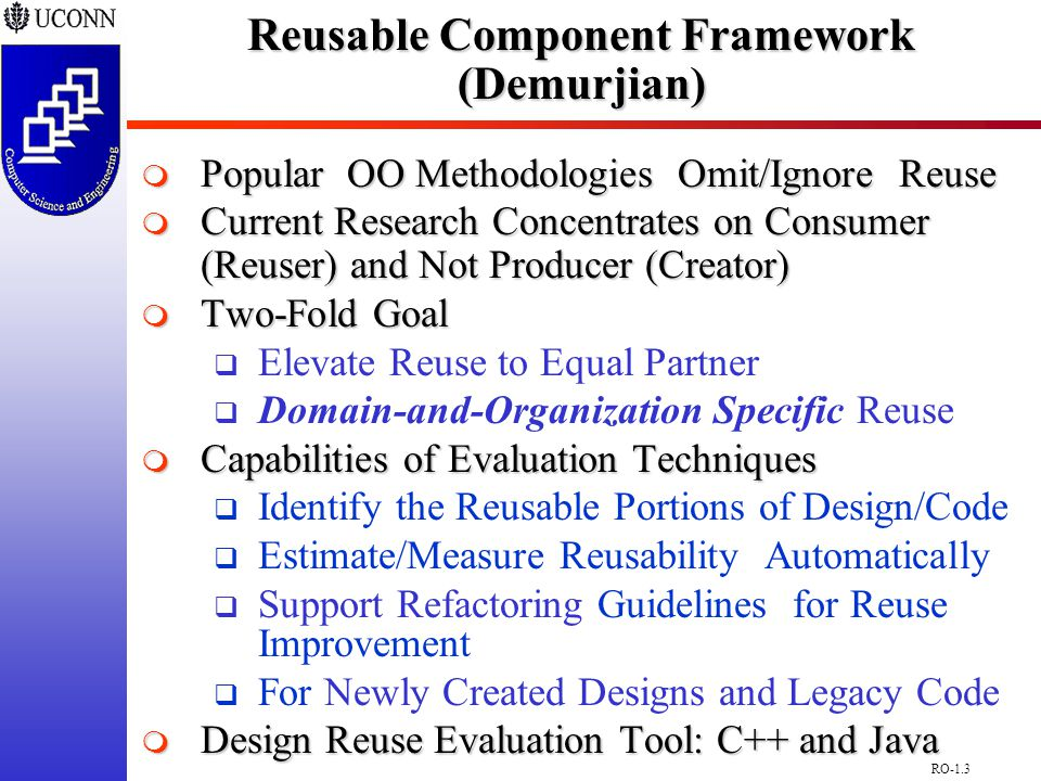RO-1.4 Reusable Component Framework(Demurjian) General/Specific Characterization  Best Estimate on Potential Utility of Class  General Class (G)  Those Application Classes that Facilitate Domain-and-Organization Specific Reuse  Abstract Classes/Root Classes/Non-Leaf Classes in Inheritance Hierarchies  Specific Class (S)  Only Applicable in Current Applications  Unlikely to be Reused in Future Applications  Purposes  Determine Classes with Highest Reuse Potential for Organization's Future Systems  Quantify Dependencies that Hinder Reuse