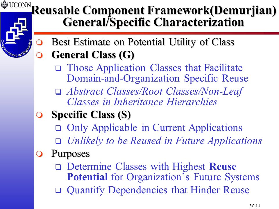 RO-1.4 Reusable Component Framework(Demurjian) General/Specific Characterization  Best Estimate on Potential Utility of Class  General Class (G)  Those Application Classes that Facilitate Domain-and-Organization Specific Reuse  Abstract Classes/Root Classes/Non-Leaf Classes in Inheritance Hierarchies  Specific Class (S)  Only Applicable in Current Applications  Unlikely to be Reused in Future Applications  Purposes  Determine Classes with Highest Reuse Potential for Organization's Future Systems  Quantify Dependencies that Hinder Reuse