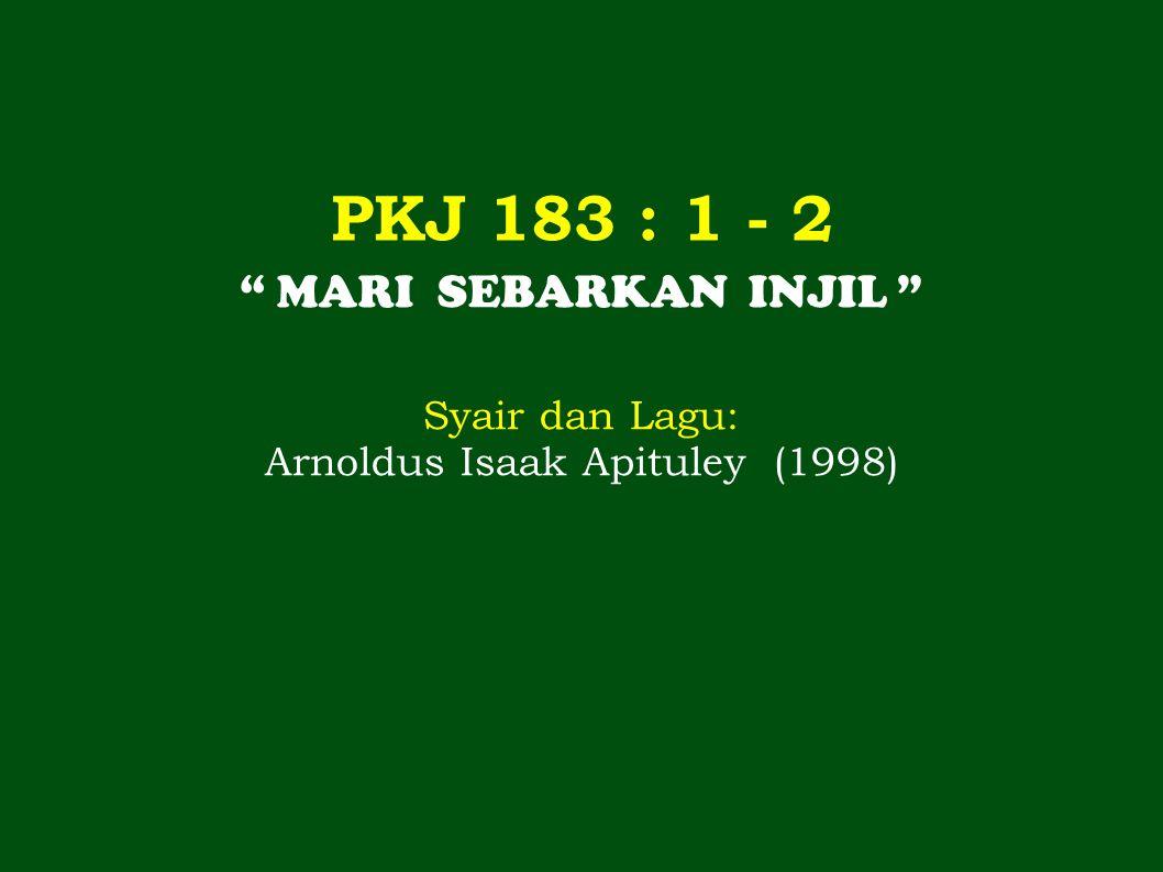 """PKJ 183 : 1 - 2 """" MARI SEBARKAN INJIL """" Syair dan Lagu: Arnoldus Isaak Apituley (1998)"""