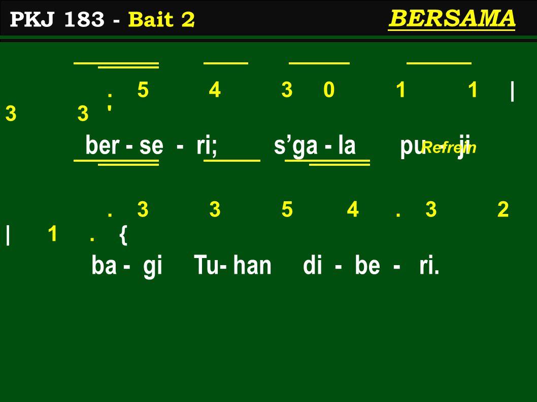 . 5 4 3 0 1 1 | 3 3 ' ber - se - ri; s'ga - la pu - ji. 3 3 5 4. 3 2 | 1. { ba - gi Tu- han di - be - ri. BERSAMA PKJ 183 - Bait 2 Refrein