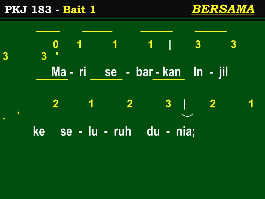 0 1 1 1 | 3 3 3 3 ' Ma - ri se - bar - kan In - jil 2 1 2 3 | 2 1. ' ke se - lu - ruh du - nia; BERSAMA PKJ 183 - Bait 1