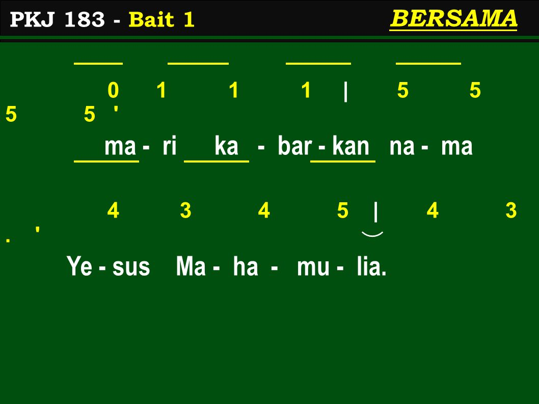 0 1 1 1 | 5 5 5 5 ' ma - ri ka - bar - kan na - ma 4 3 4 5 | 4 3. ' Ye - sus Ma - ha - mu - lia. BERSAMA PKJ 183 - Bait 1