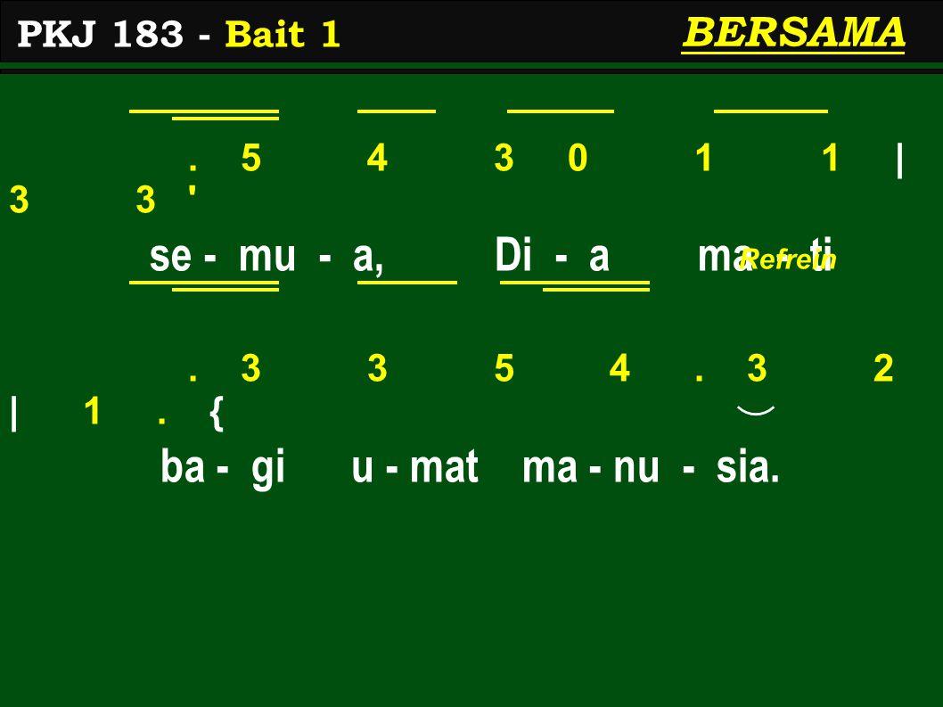 . 5 4 3 0 1 1 | 3 3 ' se - mu - a, Di - a ma - ti. 3 3 5 4. 3 2 | 1. { ba - gi u - mat ma - nu - sia. BERSAMA PKJ 183 - Bait 1 Refrein