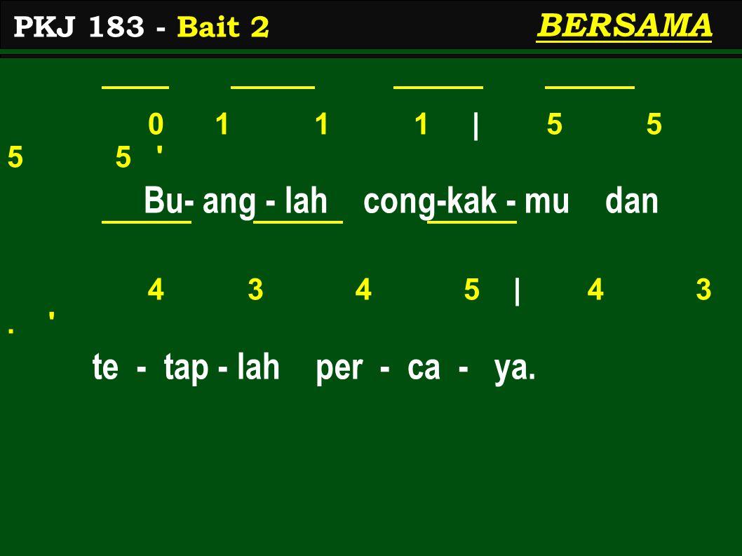 0 1 1 1 | 5 5 5 5 ' Bu- ang - lah cong-kak - mu dan 4 3 4 5 | 4 3. ' te - tap - lah per - ca - ya. BERSAMA PKJ 183 - Bait 2
