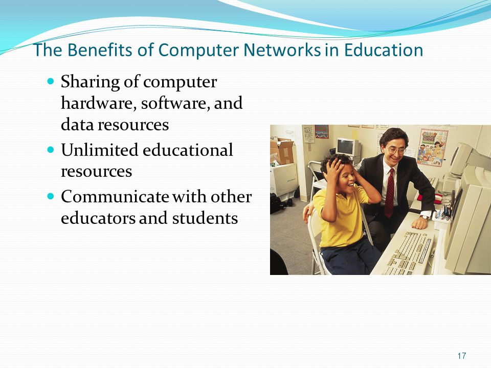 Sharing of computer hardware, software, and data resources Unlimited educational resources Communicate with other educators and students 17 The Benefi