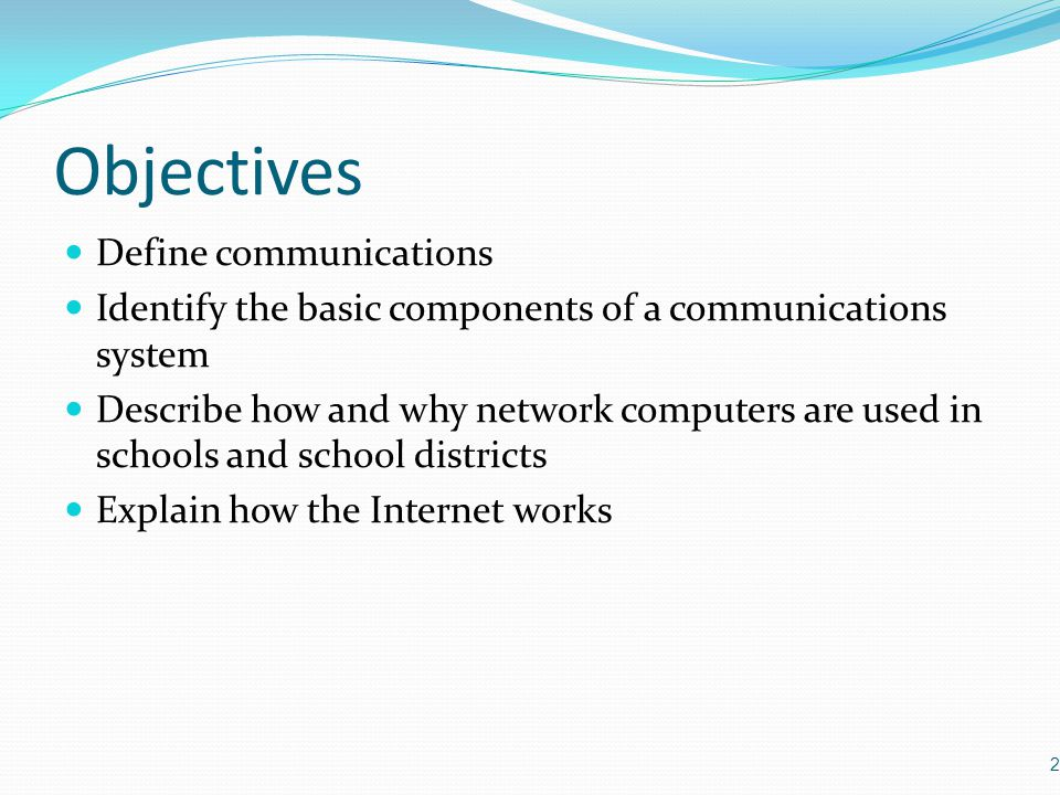 Objectives Define communications Identify the basic components of a communications system Describe how and why network computers are used in schools a
