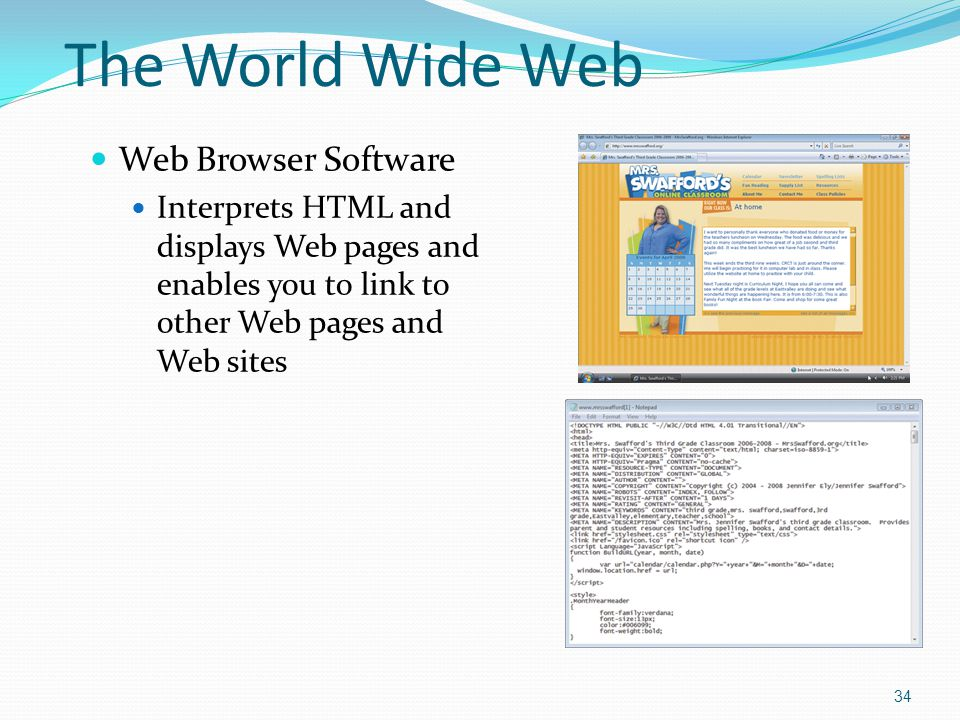 Web Browser Software Interprets HTML and displays Web pages and enables you to link to other Web pages and Web sites 34 The World Wide Web