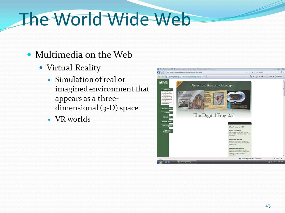 Multimedia on the Web Virtual Reality Simulation of real or imagined environment that appears as a three- dimensional (3-D) space VR worlds 43 The Wor