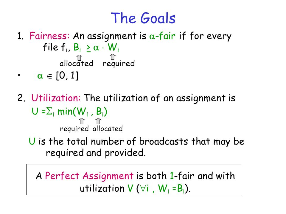 The Goals 1. Fairness: An assignment is  -fair if for every file f i, B i >   W i allocated required   [0, 1] 2. Utilization: The utilization of