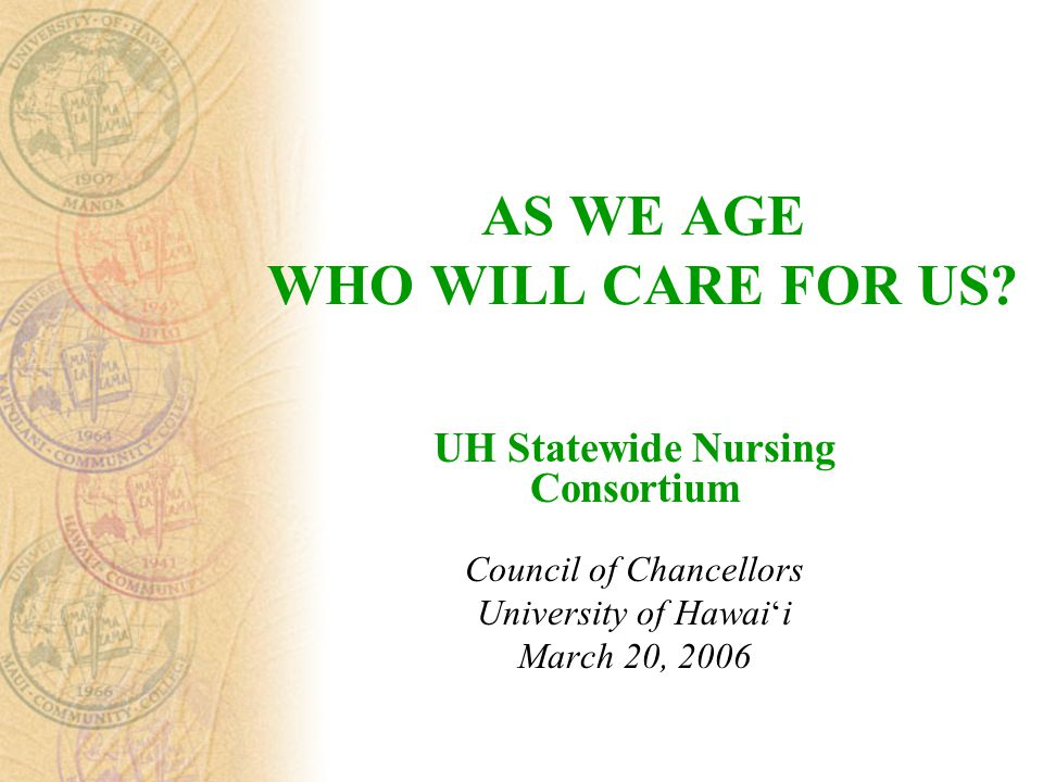 AS WE AGE WHO WILL CARE FOR US? UH Statewide Nursing Consortium Council of Chancellors University of Hawai ' i March 20, 2006