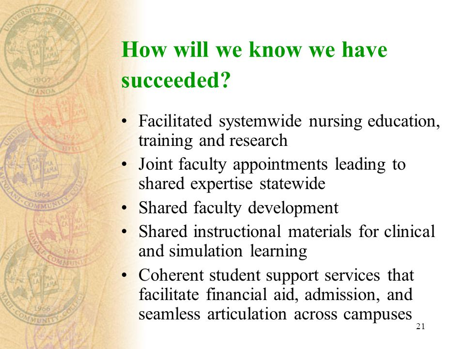 21 Facilitated systemwide nursing education, training and research Joint faculty appointments leading to shared expertise statewide Shared faculty development Shared instructional materials for clinical and simulation learning Coherent student support services that facilitate financial aid, admission, and seamless articulation across campuses How will we know we have succeeded