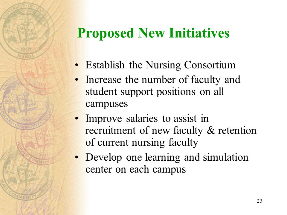 23 Proposed New Initiatives Establish the Nursing Consortium Increase the number of faculty and student support positions on all campuses Improve salaries to assist in recruitment of new faculty & retention of current nursing faculty Develop one learning and simulation center on each campus