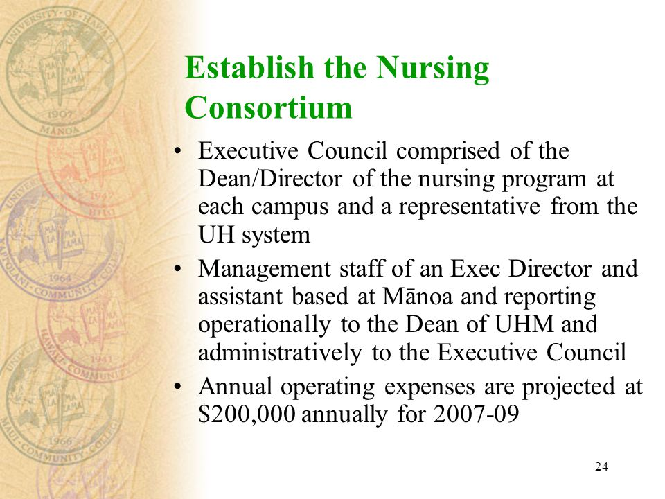 24 Establish the Nursing Consortium Executive Council comprised of the Dean/Director of the nursing program at each campus and a representative from the UH system Management staff of an Exec Director and assistant based at Mānoa and reporting operationally to the Dean of UHM and administratively to the Executive Council Annual operating expenses are projected at $200,000 annually for 2007-09