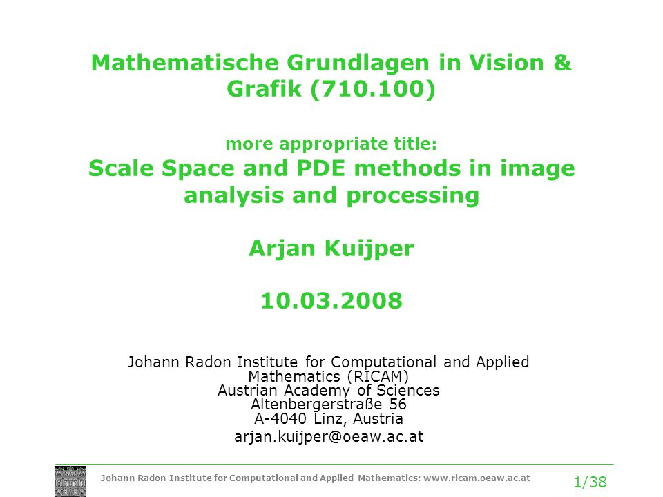 Johann Radon Institute for Computational and Applied Mathematics:   1/38 Mathematische Grundlagen in Vision & Grafik ( ) more appropriate title: Scale Space and PDE methods in image analysis and processing Arjan Kuijper Johann Radon Institute for Computational and Applied Mathematics (RICAM) Austrian Academy of Sciences Altenbergerstraße 56 A-4040 Linz, Austria