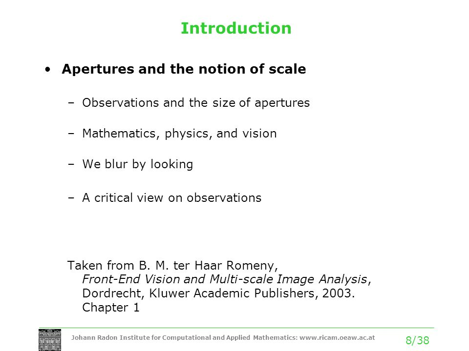 Johann Radon Institute for Computational and Applied Mathematics:   8/38 Introduction Apertures and the notion of scale –Observations and the size of apertures –Mathematics, physics, and vision –We blur by looking –A critical view on observations Taken from B.
