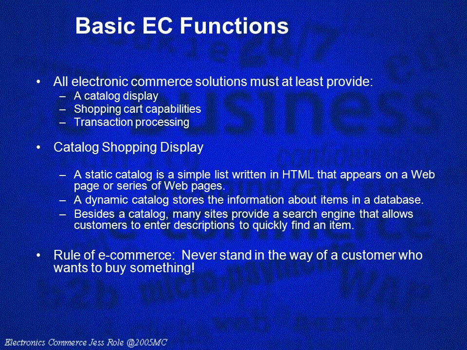 Basic EC Functions All electronic commerce solutions must at least provide: –A catalog display –Shopping cart capabilities –Transaction processing Cat