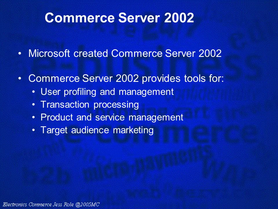 Commerce Server 2002 Microsoft created Commerce Server 2002 Commerce Server 2002 provides tools for: User profiling and management Transaction process