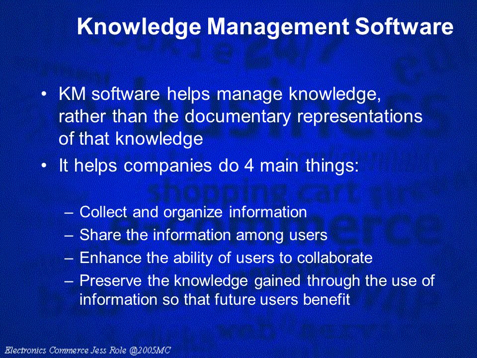 Knowledge Management Software KM software helps manage knowledge, rather than the documentary representations of that knowledge It helps companies do