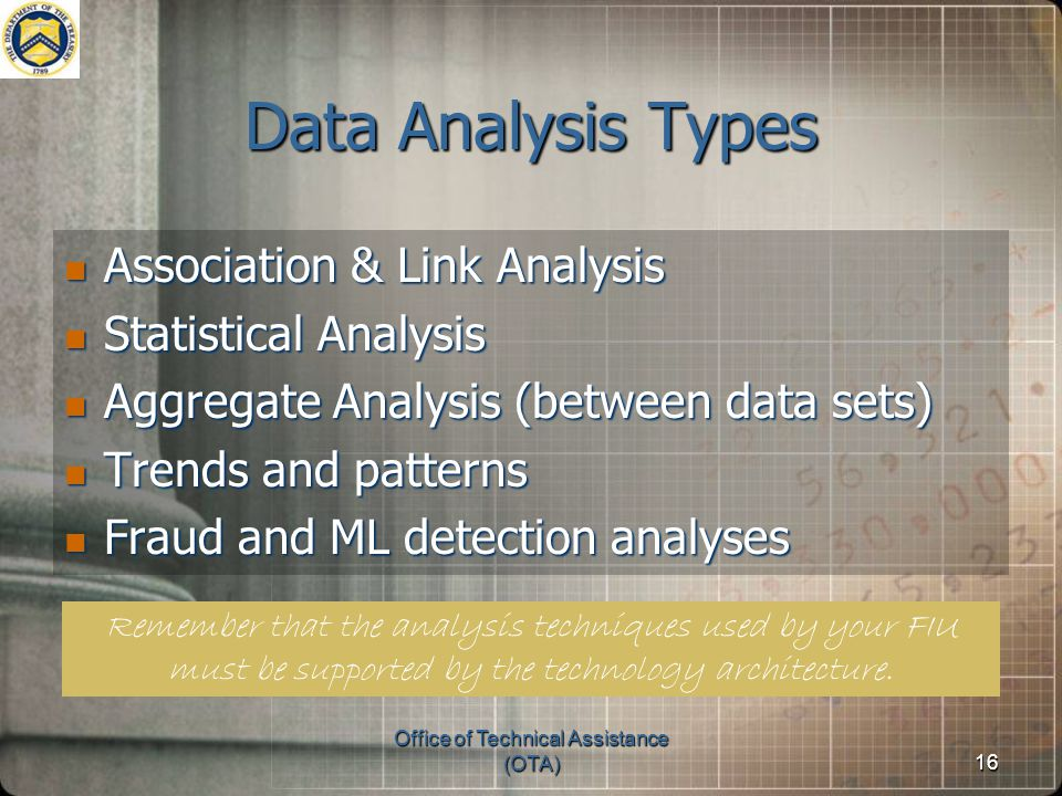 Office of Technical Assistance (OTA)16 Data Analysis Types Association & Link Analysis Association & Link Analysis Statistical Analysis Statistical Analysis Aggregate Analysis (between data sets) Aggregate Analysis (between data sets) Trends and patterns Trends and patterns Fraud and ML detection analyses Fraud and ML detection analyses Remember that the analysis techniques used by your FIU must be supported by the technology architecture.