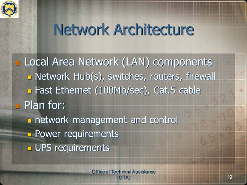 Office of Technical Assistance (OTA)19 Network Architecture Local Area Network (LAN) components Local Area Network (LAN) components Network Hub(s), switches, routers, firewall Network Hub(s), switches, routers, firewall Fast Ethernet (100Mb/sec), Cat.5 cable Fast Ethernet (100Mb/sec), Cat.5 cable Plan for: Plan for: network management and control network management and control Power requirements Power requirements UPS requirements UPS requirements