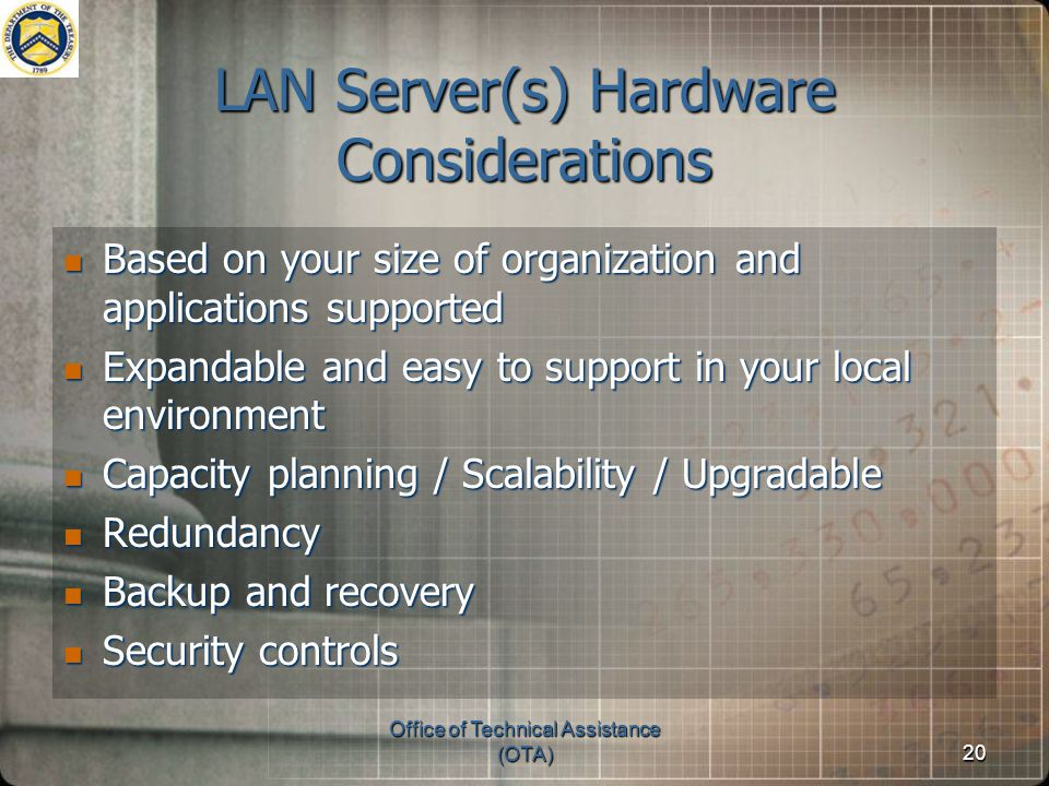 Office of Technical Assistance (OTA)20 LAN Server(s) Hardware Considerations Based on your size of organization and applications supported Based on your size of organization and applications supported Expandable and easy to support in your local environment Expandable and easy to support in your local environment Capacity planning / Scalability / Upgradable Capacity planning / Scalability / Upgradable Redundancy Redundancy Backup and recovery Backup and recovery Security controls Security controls