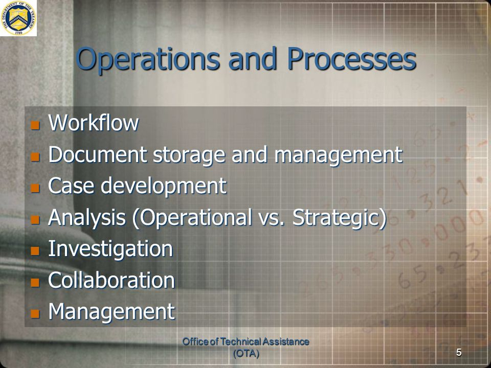 Office of Technical Assistance (OTA)5 Operations and Processes Workflow Workflow Document storage and management Document storage and management Case development Case development Analysis (Operational vs.