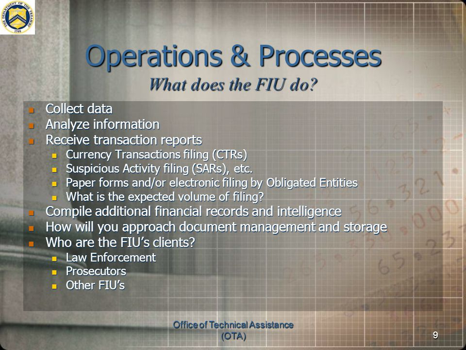 9 Operations & Processes Collect data Collect data Analyze information Analyze information Receive transaction reports Receive transaction reports Currency Transactions filing (CTRs) Currency Transactions filing (CTRs) Suspicious Activity filing (SARs), etc.
