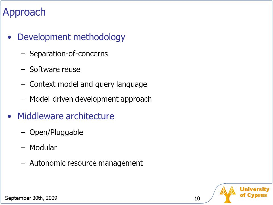 September 30th, 2009 10 Approach Development methodology –Separation-of-concerns –Software reuse –Context model and query language –Model-driven devel