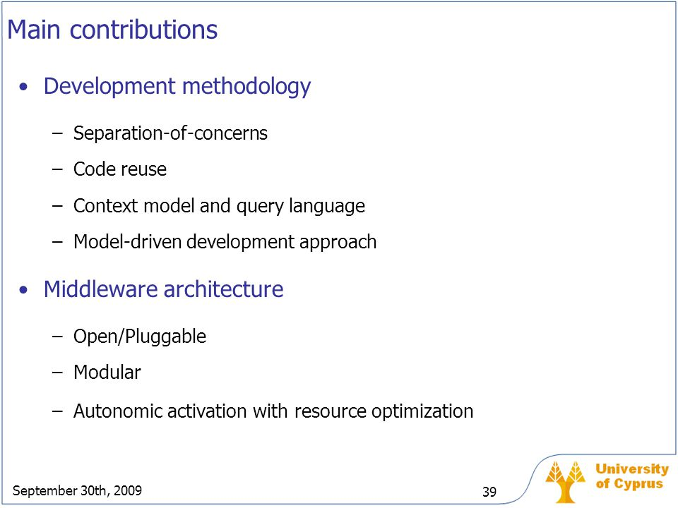 September 30th, 2009 39 Main contributions Development methodology –Separation-of-concerns –Code reuse –Context model and query language –Model-driven