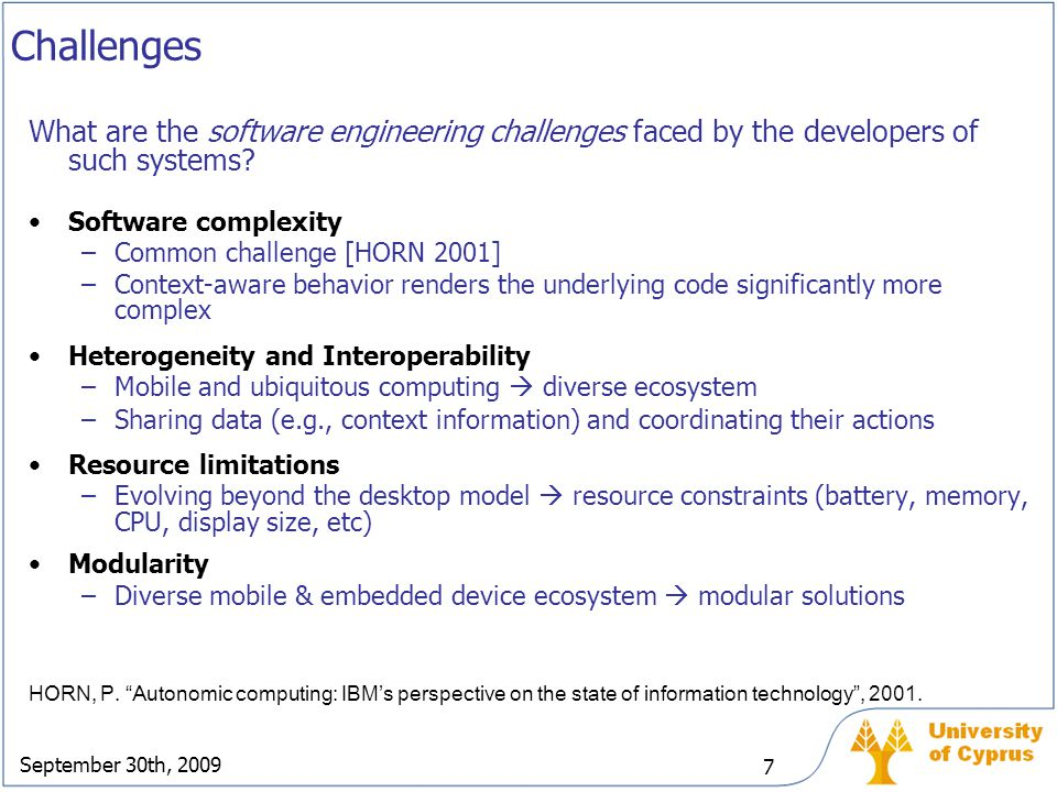 September 30th, 2009 7 Challenges What are the software engineering challenges faced by the developers of such systems? Software complexity –Common ch