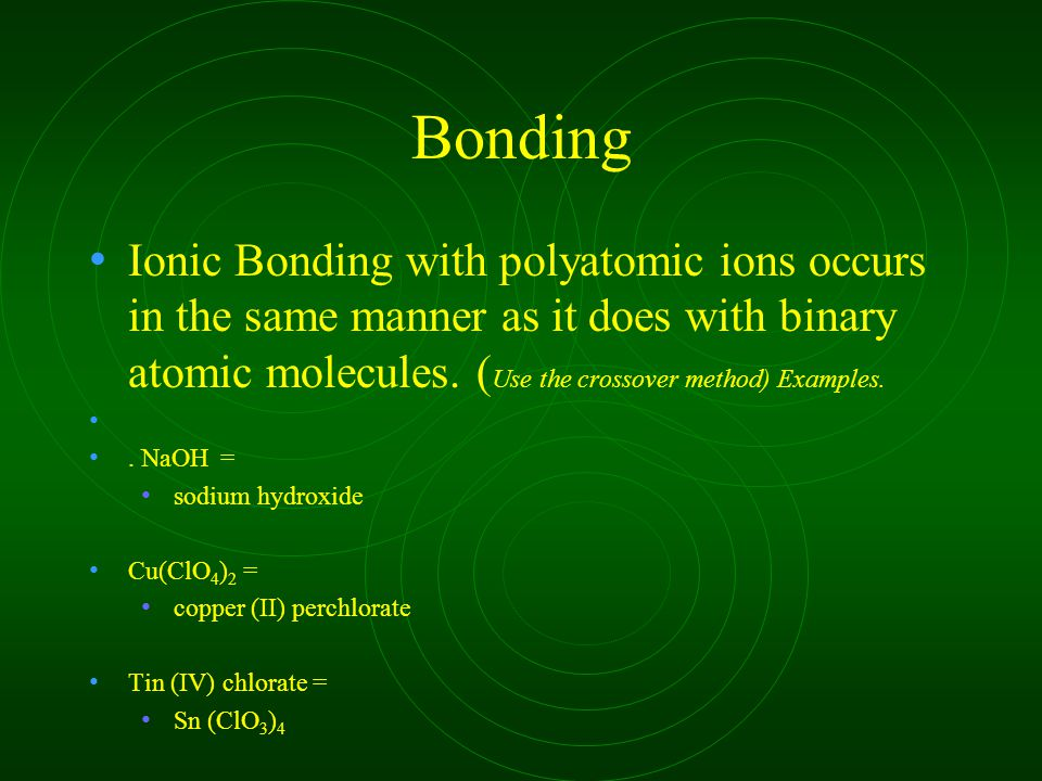 Bonding Ionic Bonding with polyatomic ions occurs in the same manner as it does with binary atomic molecules. ( Use the crossover method) Examples.. N