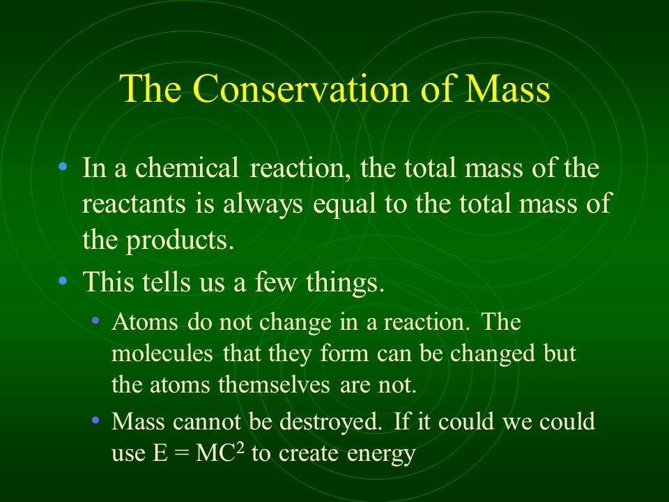 The Conservation of Mass In a chemical reaction, the total mass of the reactants is always equal to the total mass of the products.