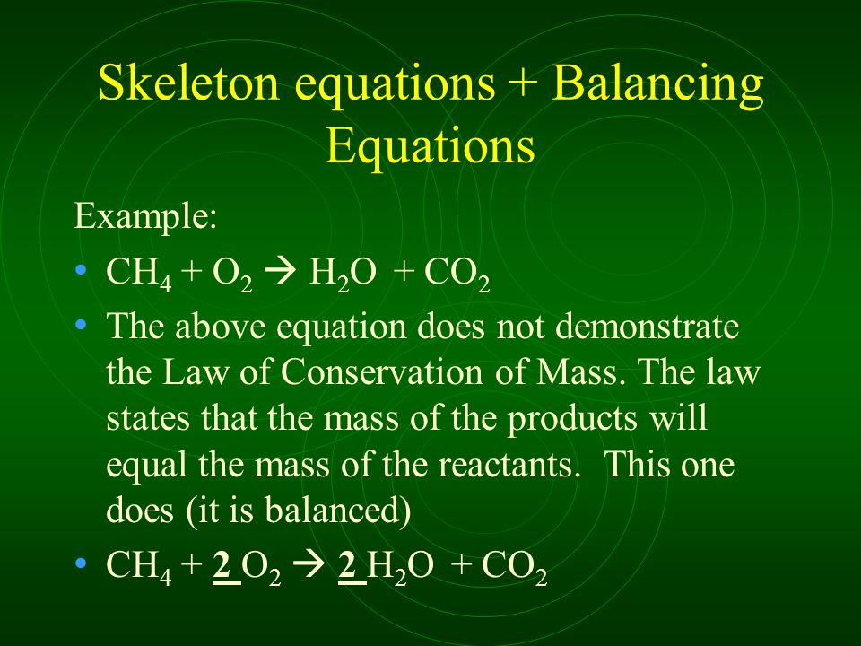Skeleton equations + Balancing Equations Example: CH 4 + O 2  H 2 O + CO 2 The above equation does not demonstrate the Law of Conservation of Mass.