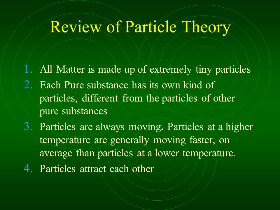 Review of Particle Theory 1. All Matter is made up of extremely tiny particles 2.