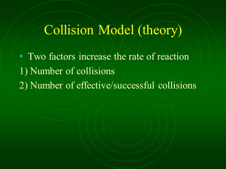 Collision Model (theory) Two factors increase the rate of reaction 1) Number of collisions 2) Number of effective/successful collisions