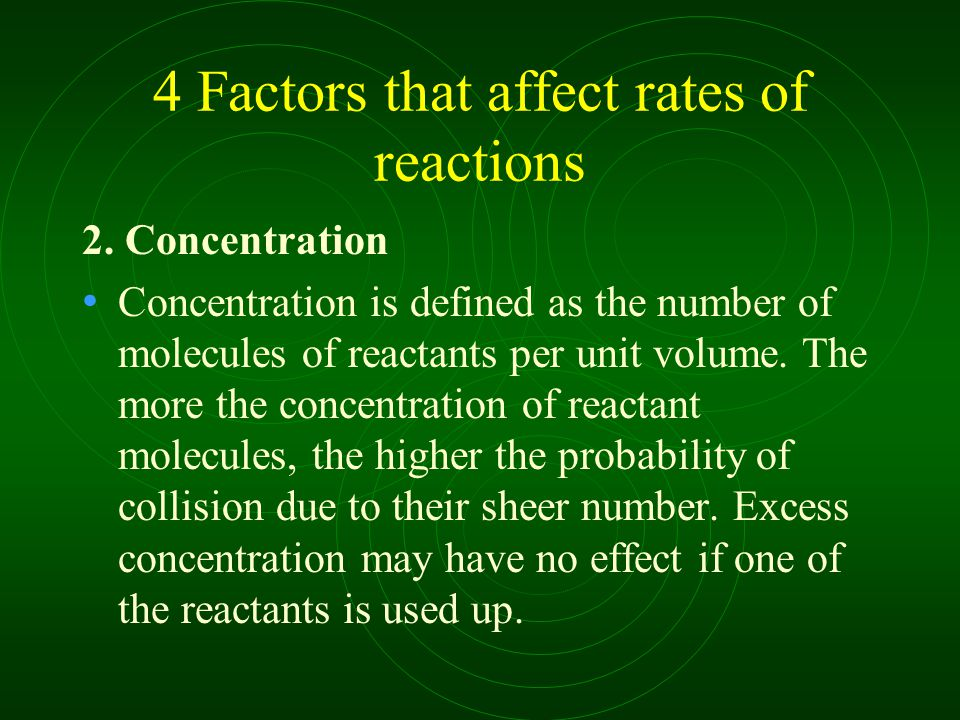 4 Factors that affect rates of reactions 2. Concentration Concentration is defined as the number of molecules of reactants per unit volume. The more t