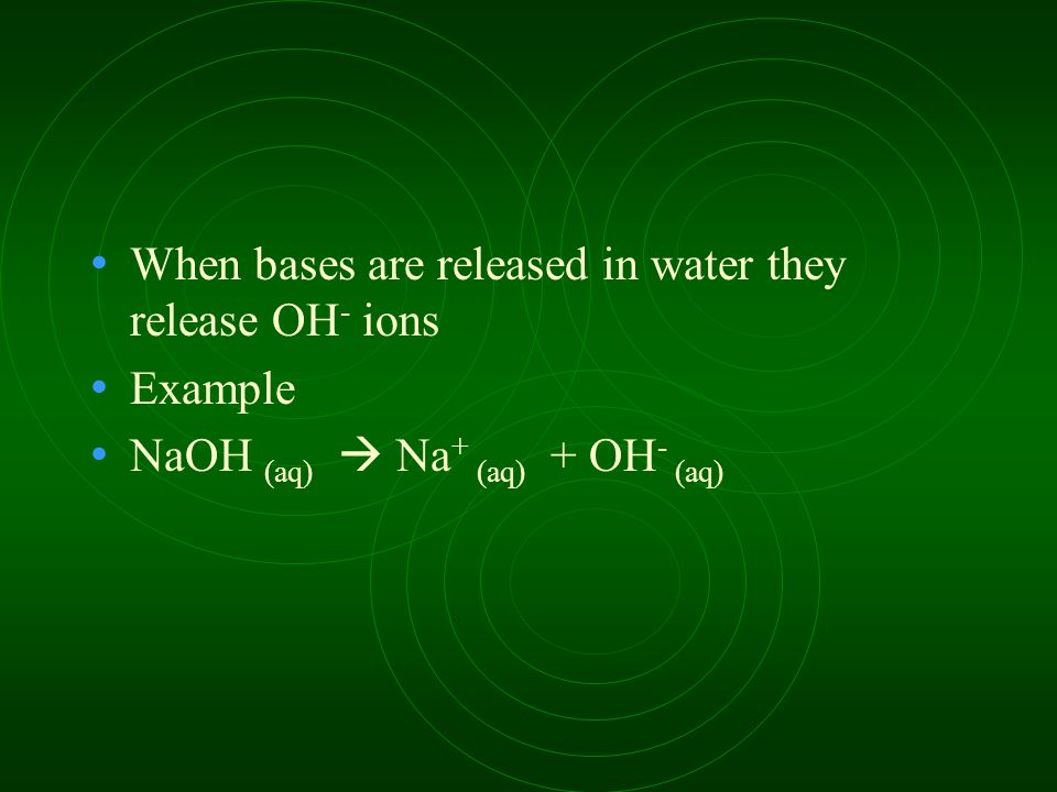 When bases are released in water they release OH - ions Example NaOH (aq)  Na + (aq) + OH - (aq)