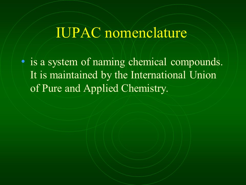 IUPAC nomenclature is a system of naming chemical compounds. It is maintained by the International Union of Pure and Applied Chemistry.