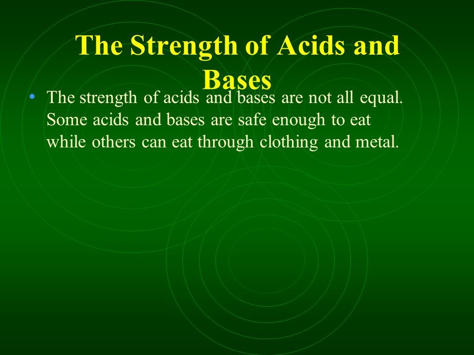 The Strength of Acids and Bases The strength of acids and bases are not all equal.