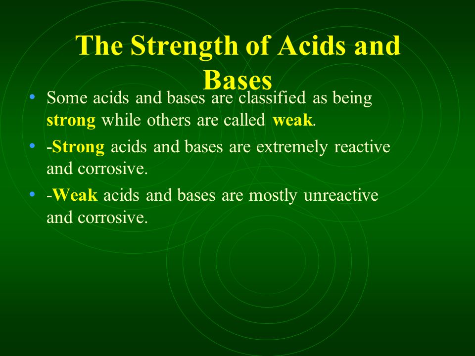 The Strength of Acids and Bases Some acids and bases are classified as being strong while others are called weak.