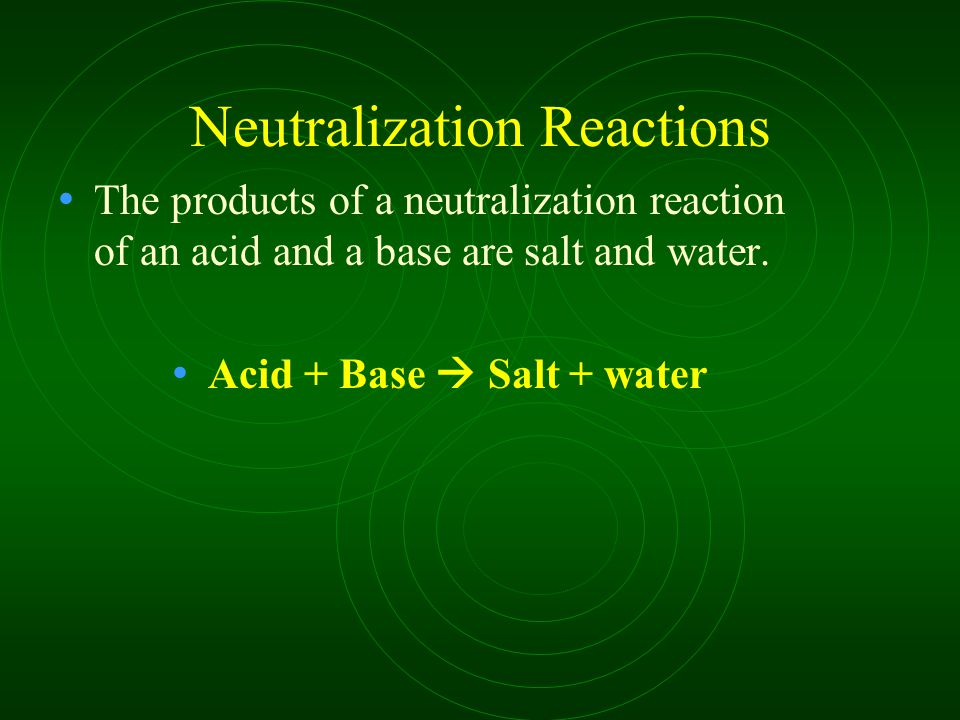 Neutralization Reactions The products of a neutralization reaction of an acid and a base are salt and water. Acid + Base  Salt + water