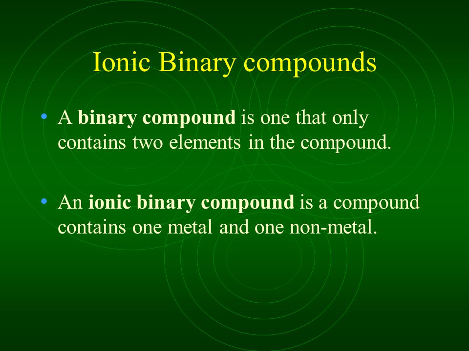 Ionic Binary compounds A binary compound is one that only contains two elements in the compound. An ionic binary compound is a compound contains one m