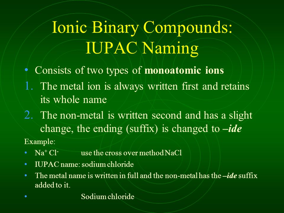 Ionic Binary Compounds: IUPAC Naming Consists of two types of monoatomic ions 1.