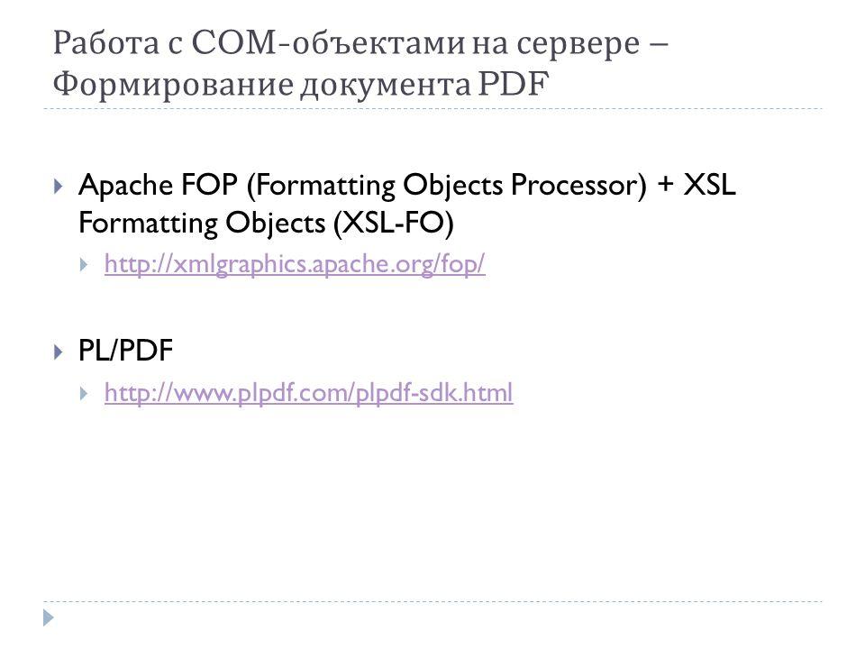 Работа с COM- объектами на сервере – Формирование документа PDF  Apache FOP (Formatting Objects Processor) + XSL Formatting Objects (XSL-FO)  http://xmlgraphics.apache.org/fop/ http://xmlgraphics.apache.org/fop/  PL/PDF  http://www.plpdf.com/plpdf-sdk.html http://www.plpdf.com/plpdf-sdk.html