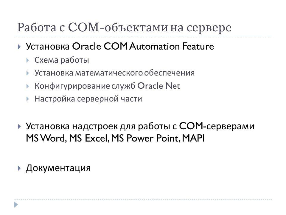 Работа с COM- объектами на сервере  Установка Oracle COM Automation Feature  Схема работы  Установка математического обеспечения  Конфигурирование служб Oracle Net  Настройка серверной части  Установка надстроек для работы с COM- серверами MS Word, MS Excel, MS Power Point, MAPI  Документация