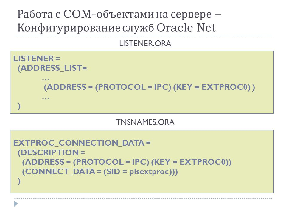 Работа с COM- объектами на сервере – Конфигурирование служб Oracle Net LISTENER = (ADDRESS_LIST= … (ADDRESS = (PROTOCOL = IPC) (KEY = EXTPROC0) ) … ) LISTENER.ORA EXTPROC_CONNECTION_DATA = (DESCRIPTION = (ADDRESS = (PROTOCOL = IPC) (KEY = EXTPROC0)) (CONNECT_DATA = (SID = plsextproc))) ) TNSNAMES.ORA
