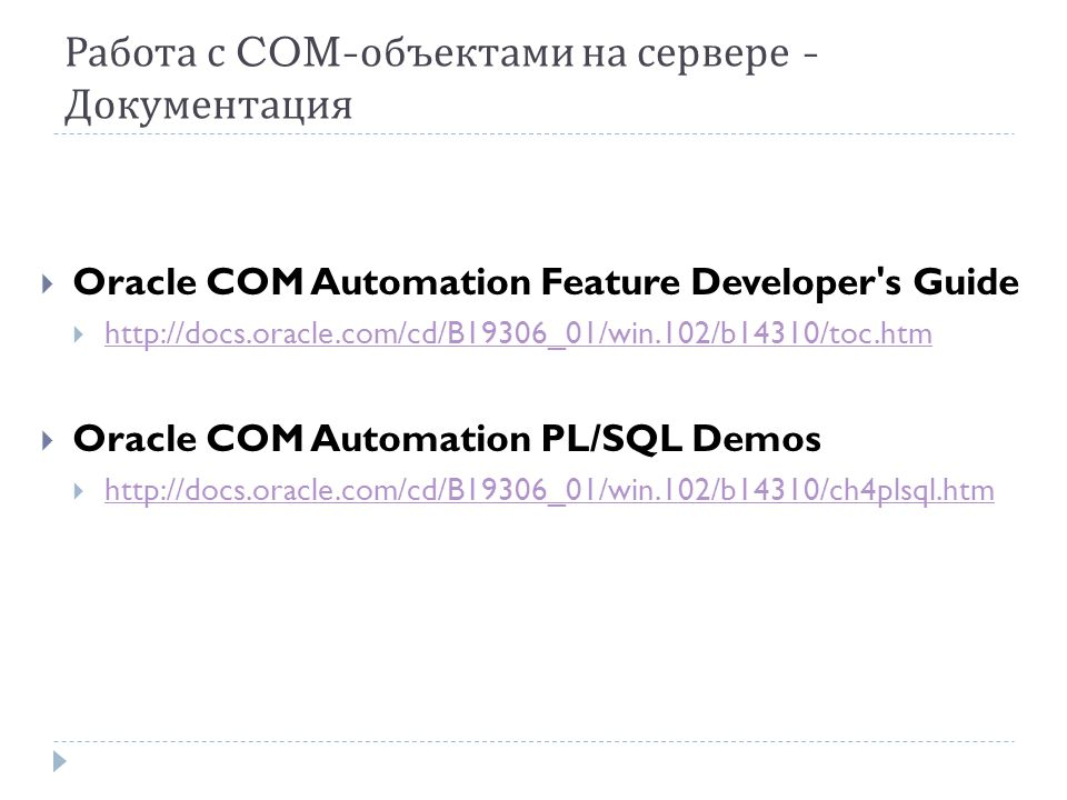 Работа с COM- объектами на сервере - Документация  Oracle COM Automation Feature Developer s Guide  http://docs.oracle.com/cd/B19306_01/win.102/b14310/toc.htm http://docs.oracle.com/cd/B19306_01/win.102/b14310/toc.htm  Oracle COM Automation PL/SQL Demos  http://docs.oracle.com/cd/B19306_01/win.102/b14310/ch4plsql.htm http://docs.oracle.com/cd/B19306_01/win.102/b14310/ch4plsql.htm